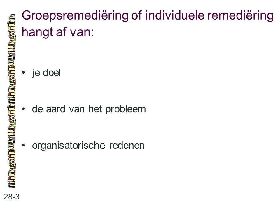 Groepsremediëring of individuele remediëring hangt af van: 28-3 je doel de aard van het probleem organisatorische redenen