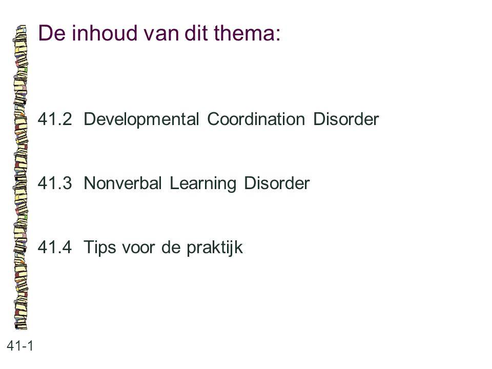 De inhoud van dit thema: 41-1 41.2 Developmental Coordination Disorder 41.3 Nonverbal Learning Disorder 41.4 Tips voor de praktijk