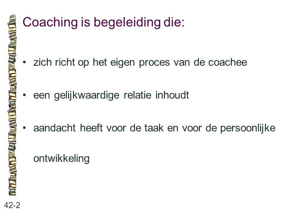 Coaching is begeleiding die: 42-2 zich richt op het eigen proces van de coachee een gelijkwaardige relatie inhoudt aandacht heeft voor de taak en voor