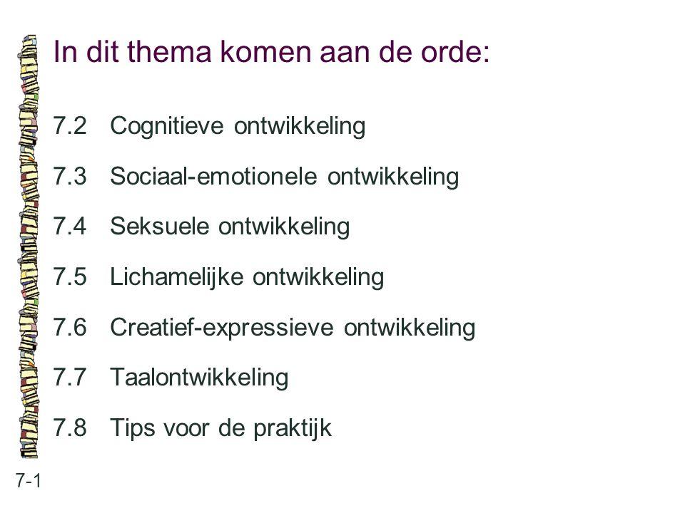 In dit thema komen aan de orde: 7-1 7.2 Cognitieve ontwikkeling 7.3 Sociaal-emotionele ontwikkeling 7.4 Seksuele ontwikkeling 7.5 Lichamelijke ontwikk