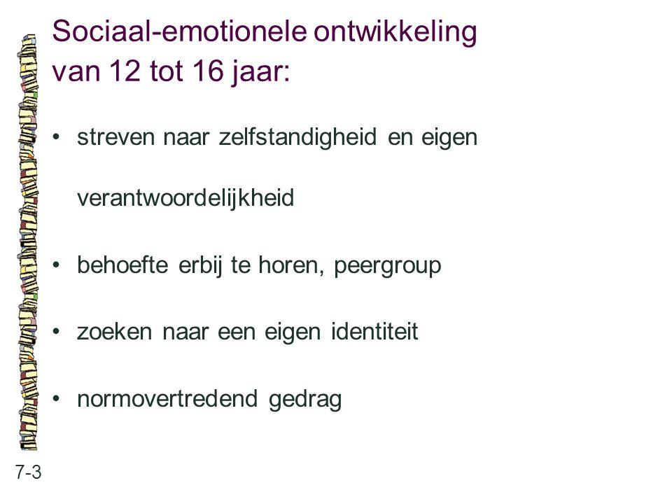 Sociaal-emotionele ontwikkeling van 12 tot 16 jaar: 7-3 streven naar zelfstandigheid en eigen verantwoordelijkheid behoefte erbij te horen, peergroup
