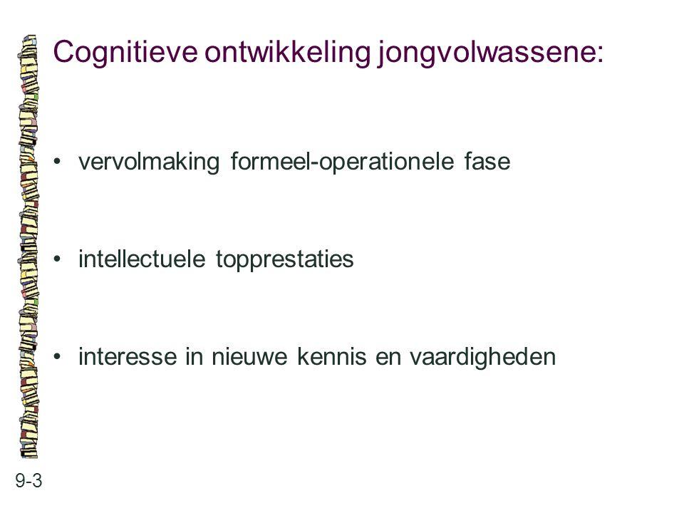 Cognitieve ontwikkeling jongvolwassene: 9-3 vervolmaking formeel-operationele fase intellectuele topprestaties interesse in nieuwe kennis en vaardighe