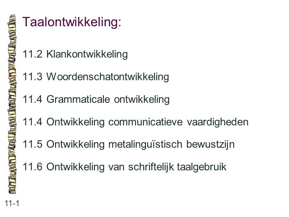 Taalontwikkeling: 11-1 11.2 Klankontwikkeling 11.3 Woordenschatontwikkeling 11.4 Grammaticale ontwikkeling 11.4 Ontwikkeling communicatieve vaardighed