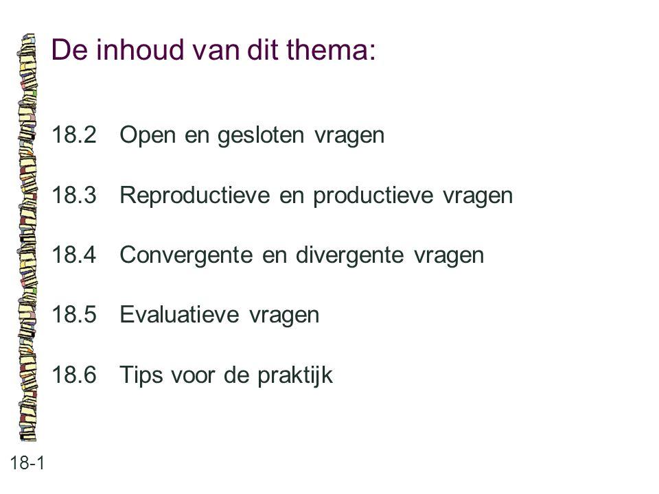 De inhoud van dit thema: 18-1 18.2Open en gesloten vragen 18.3 Reproductieve en productieve vragen 18.4 Convergente en divergente vragen 18.5 Evaluati