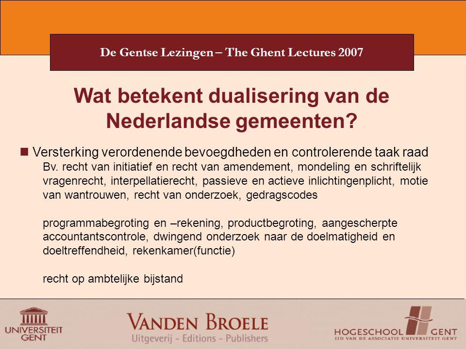 De Gentse Lezingen – The Ghent Lectures 2007 Wat betekent dualisering van de Nederlandse gemeenten? Versterking verordenende bevoegdheden en controler