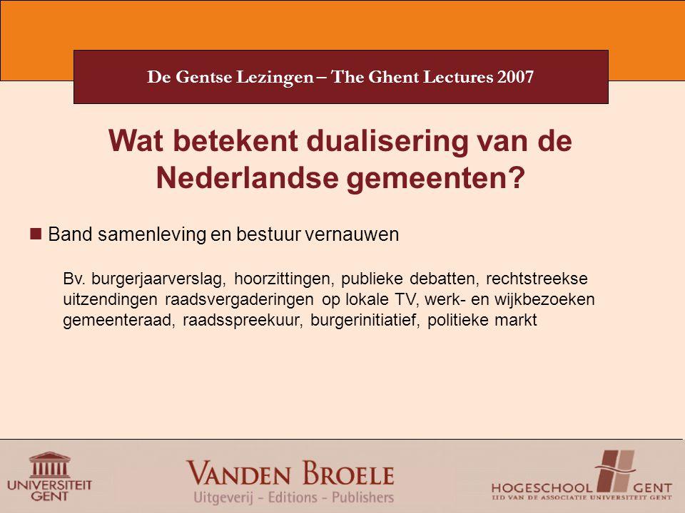 De Gentse Lezingen – The Ghent Lectures 2007 Wat betekent dualisering van de Nederlandse gemeenten? Band samenleving en bestuur vernauwen Bv. burgerja