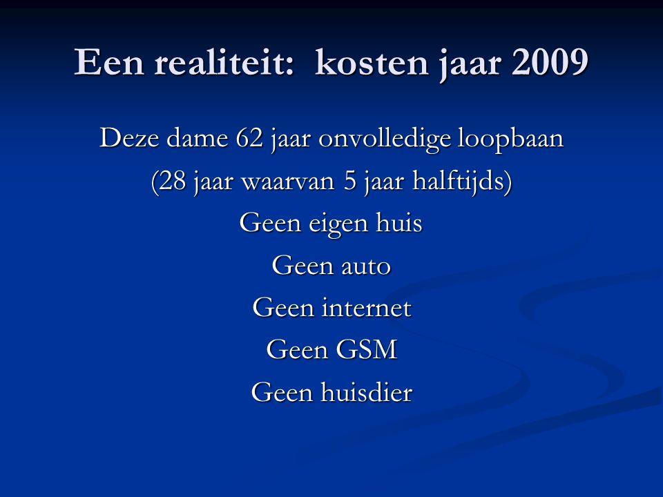 Een realiteit: kosten jaar 2009 Deze dame 62 jaar onvolledige loopbaan (28 jaar waarvan 5 jaar halftijds) Geen eigen huis Geen auto Geen internet Geen