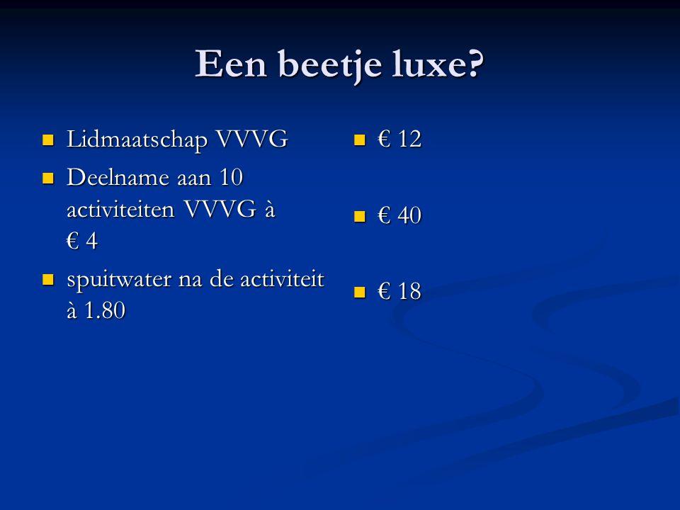 Een beetje luxe? Lidmaatschap VVVG Lidmaatschap VVVG Deelname aan 10 activiteiten VVVG à € 4 Deelname aan 10 activiteiten VVVG à € 4 spuitwater na de