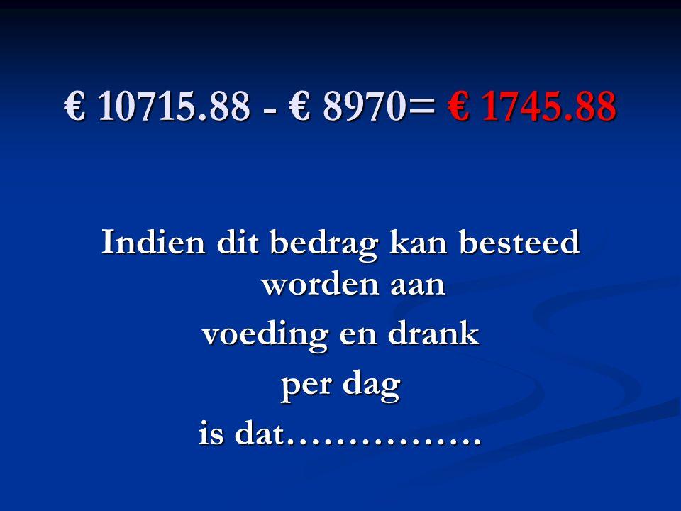 € 10715.88 - € 8970= € 1745.88 Indien dit bedrag kan besteed worden aan voeding en drank per dag is dat…………….