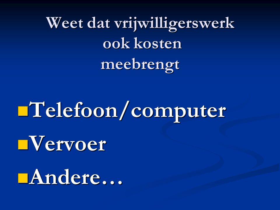 Weet dat vrijwilligerswerk ook kosten meebrengt Telefoon/computer Telefoon/computer Vervoer Vervoer Andere… Andere…