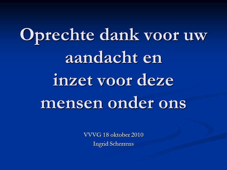 Oprechte dank voor uw aandacht en inzet voor deze mensen onder ons VVVG 18 oktober 2010 Ingrid Scherrens