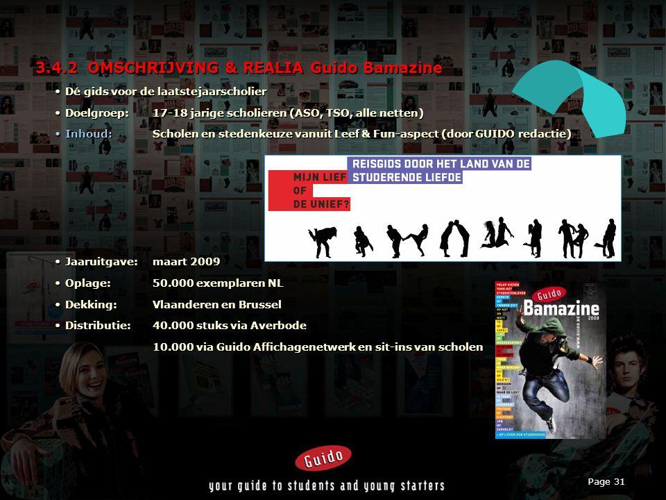 Page 31 3.4.2 OMSCHRIJVING & REALIA Guido Bamazine Dé gids voor de laatstejaarscholierDé gids voor de laatstejaarscholier Doelgroep:17-18 jarige scholieren (ASO, TSO, alle netten)Doelgroep:17-18 jarige scholieren (ASO, TSO, alle netten) Inhoud:Scholen en stedenkeuze vanuit Leef & Fun-aspect (door GUIDO redactie)Inhoud:Scholen en stedenkeuze vanuit Leef & Fun-aspect (door GUIDO redactie) Jaaruitgave:maart 2009Jaaruitgave:maart 2009 Oplage:50.000 exemplaren NLOplage:50.000 exemplaren NL Dekking:Vlaanderen en BrusselDekking:Vlaanderen en Brussel Distributie:40.000 stuks via AverbodeDistributie:40.000 stuks via Averbode 10.000 via Guido Affichagenetwerk en sit-ins van scholen