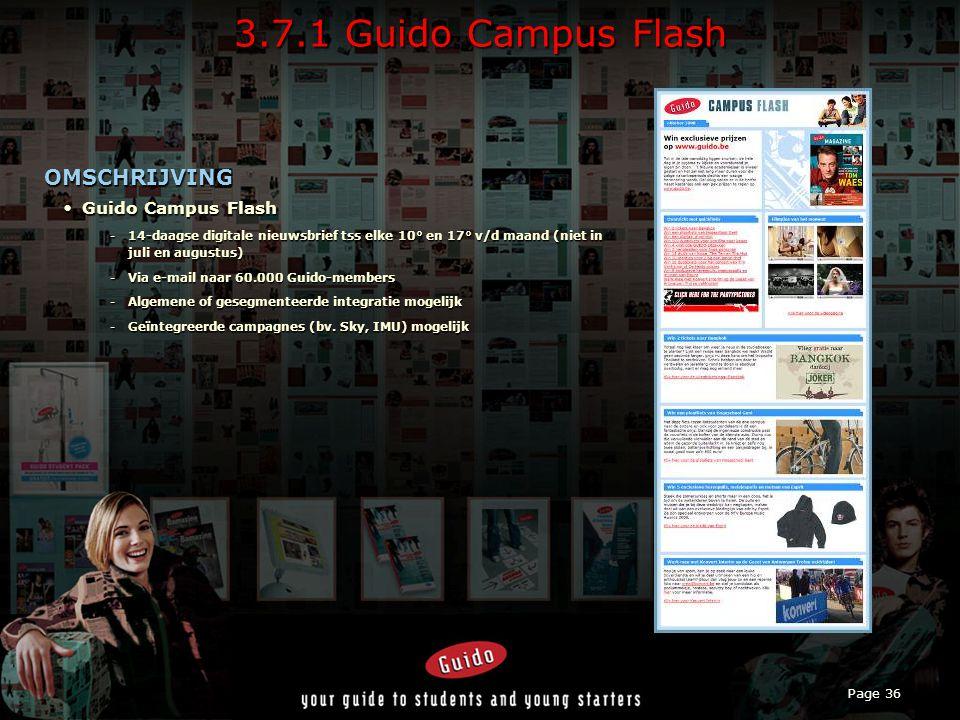 Page 36 3.7.1 Guido Campus Flash OMSCHRIJVING Guido Campus FlashGuido Campus Flash -14-daagse digitale nieuwsbrief tss elke 10° en 17° v/d maand (niet in juli en augustus) -Via e-mail naar 60.000 Guido-members -Algemene of gesegmenteerde integratie mogelijk -Geïntegreerde campagnes (bv.