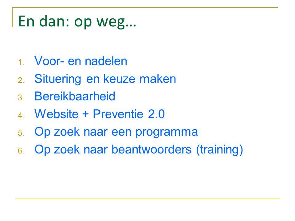 En dan: op weg… 1. Voor- en nadelen 2. Situering en keuze maken 3. Bereikbaarheid 4. Website + Preventie 2.0 5. Op zoek naar een programma 6. Op zoek