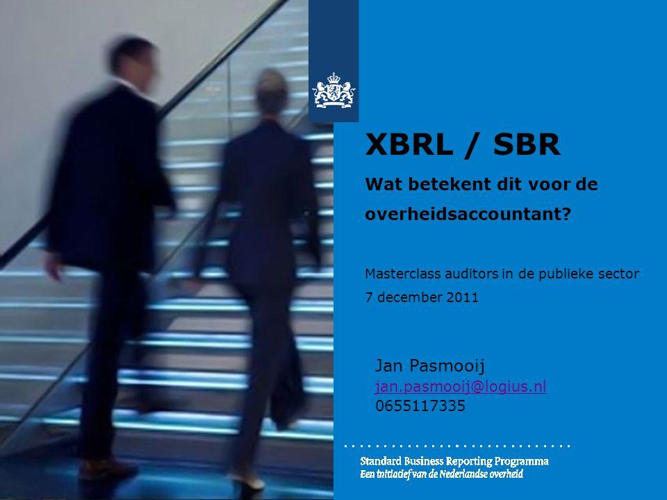 XBRL / SBR Wat betekent dit voor de overheidsaccountant? Masterclass auditors in de publieke sector 7 december 2011 Jan Pasmooij jan.pasmooij@logius.n