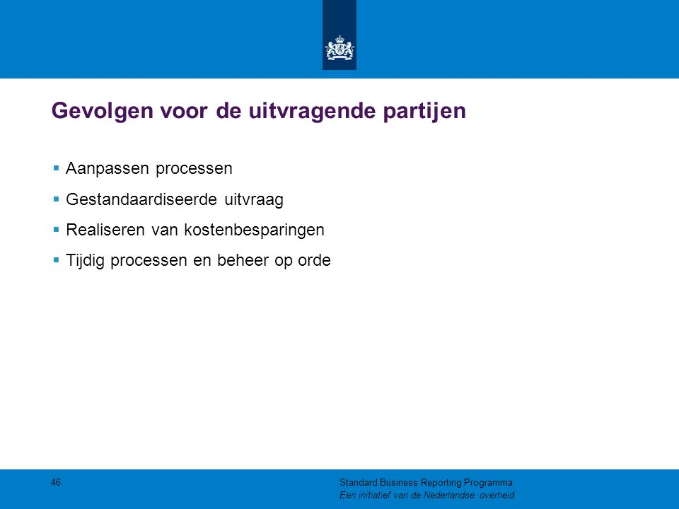 Gevolgen voor de uitvragende partijen 46  Aanpassen processen  Gestandaardiseerde uitvraag  Realiseren van kostenbesparingen  Tijdig processen en