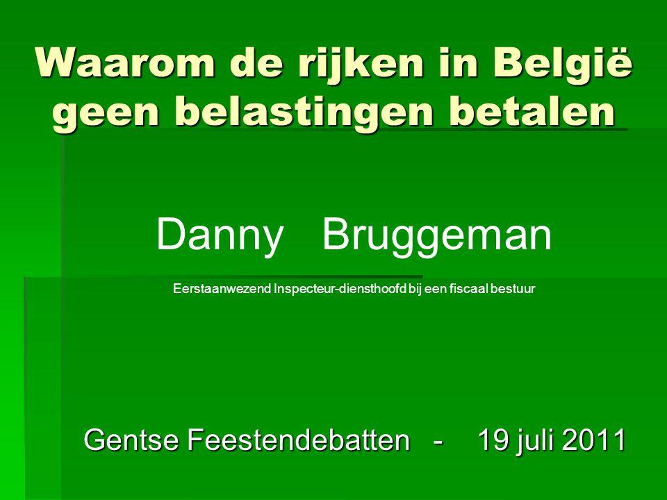 Waarom de rijken in België geen belastingen betalen Gentse Feestendebatten - 19 juli 2011 Danny Bruggeman Eerstaanwezend Inspecteur-diensthoofd bij ee