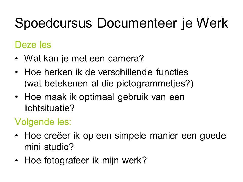 Spoedcursus Documenteer je Werk Deze les Wat kan je met een camera? Hoe herken ik de verschillende functies (wat betekenen al die pictogrammetjes?) Ho