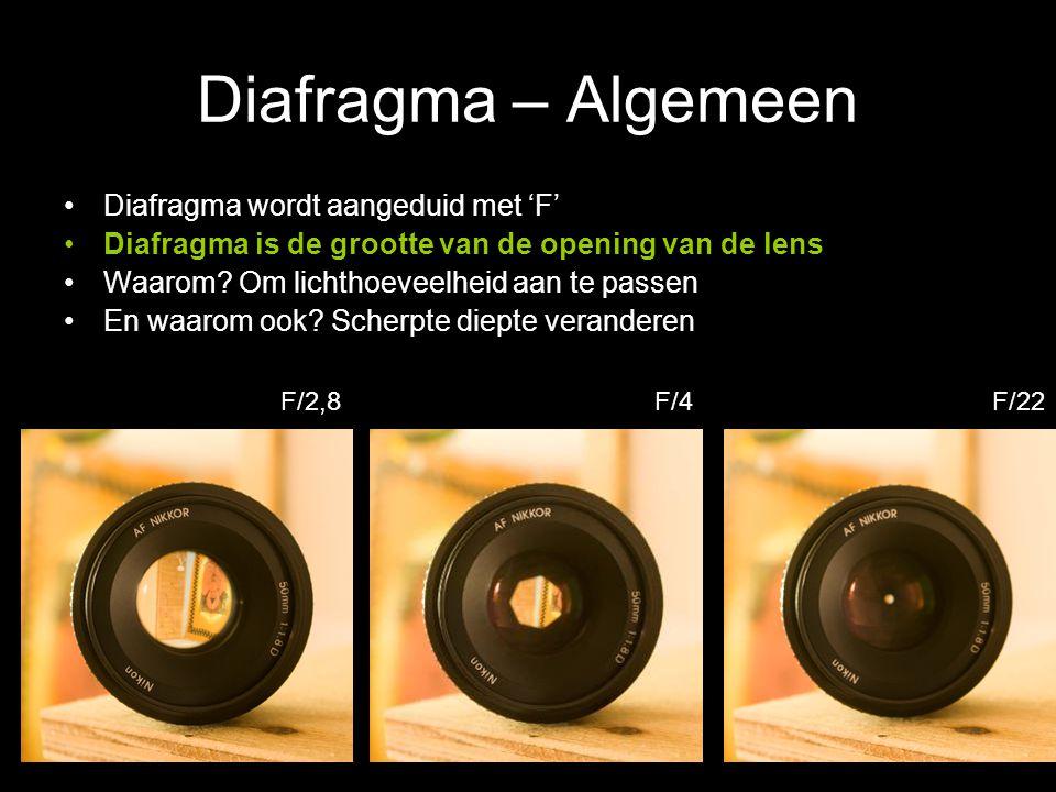 Diafragma – Algemeen Diafragma wordt aangeduid met 'F' Diafragma is de grootte van de opening van de lens Waarom? Om lichthoeveelheid aan te passen En