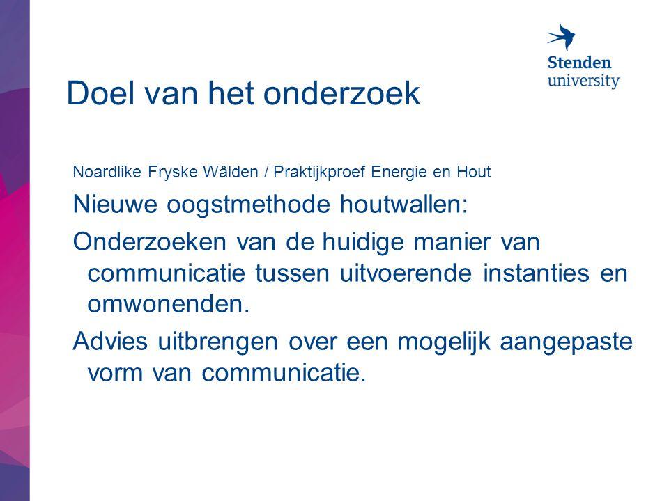 Doel van het onderzoek Noardlike Fryske Wâlden / Praktijkproef Energie en Hout Nieuwe oogstmethode houtwallen: Onderzoeken van de huidige manier van communicatie tussen uitvoerende instanties en omwonenden.