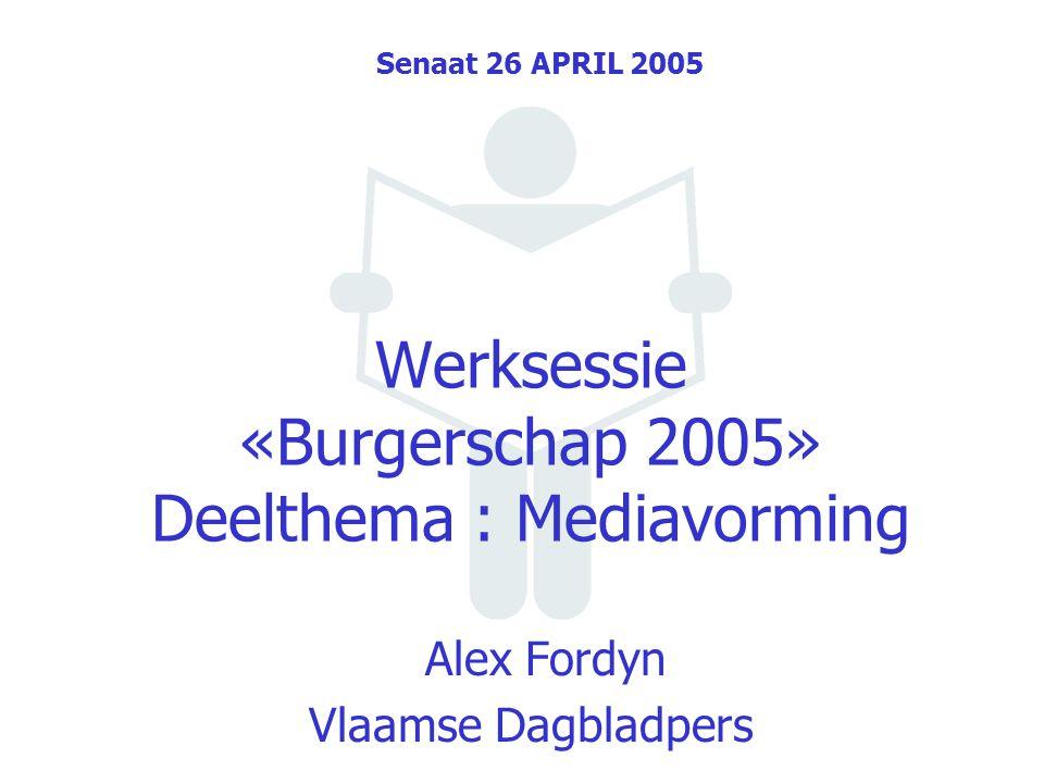Werksessie «Burgerschap 2005» Deelthema : Mediavorming Alex Fordyn Vlaamse Dagbladpers Senaat 26 APRIL 2005