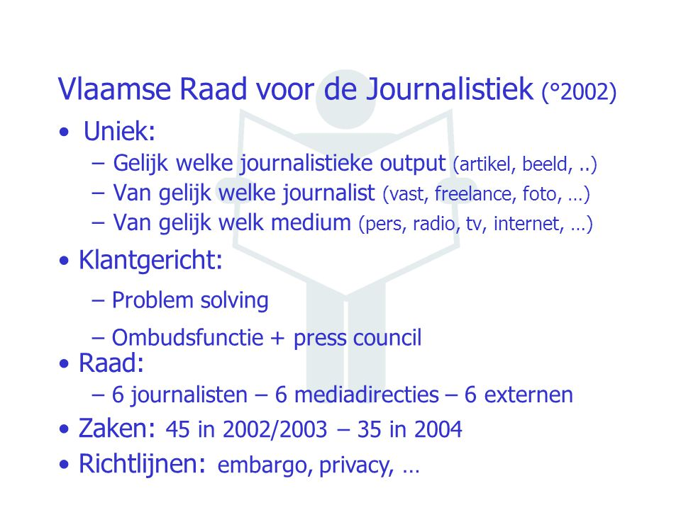 Vlaamse Raad voor de Journalistiek (°2002) Uniek: –Gelijk welke journalistieke output (artikel, beeld,..) –Van gelijk welke journalist (vast, freelance, foto, …) –Van gelijk welk medium (pers, radio, tv, internet, …) Klantgericht: – Problem solving – Ombudsfunctie + press council Raad: – 6 journalisten – 6 mediadirecties – 6 externen Zaken: 45 in 2002/2003 – 35 in 2004 Richtlijnen: embargo, privacy, …