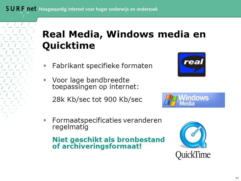 11 Real Media, Windows media en Quicktime  Fabrikant specifieke formaten  Voor lage bandbreedte toepassingen op internet: 28k Kb/sec tot 900 Kb/sec  Formaatspecificaties veranderen regelmatig Niet geschikt als bronbestand of archiveringsformaat!