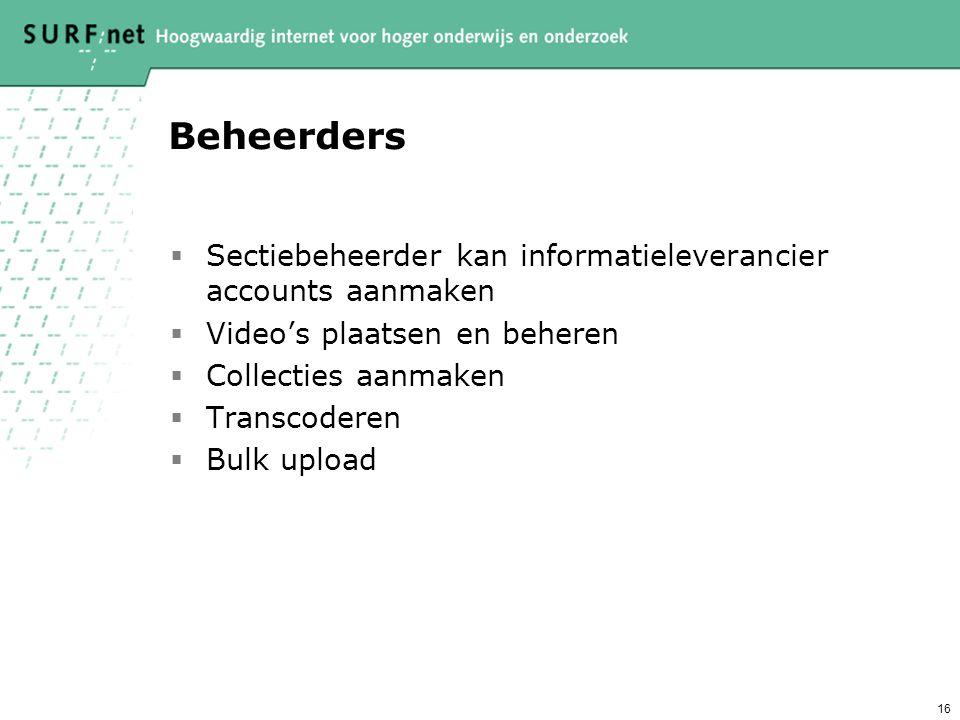 16 Beheerders  Sectiebeheerder kan informatieleverancier accounts aanmaken  Video's plaatsen en beheren  Collecties aanmaken  Transcoderen  Bulk upload