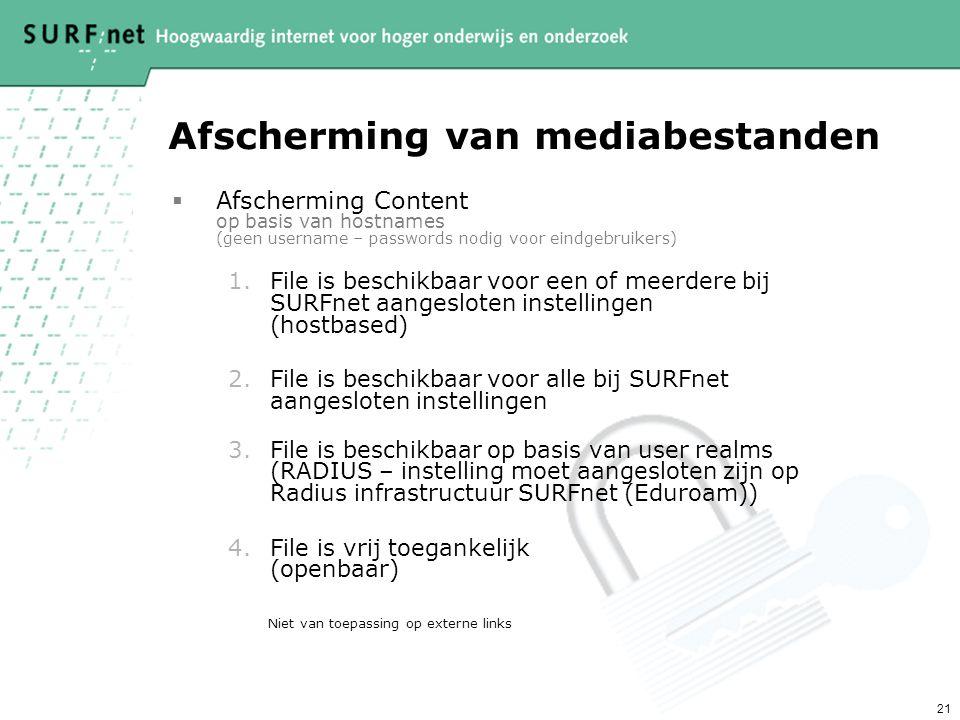 21 Afscherming van mediabestanden  Afscherming Content op basis van hostnames (geen username – passwords nodig voor eindgebruikers) 1.File is beschikbaar voor een of meerdere bij SURFnet aangesloten instellingen (hostbased) 2.File is beschikbaar voor alle bij SURFnet aangesloten instellingen 3.File is beschikbaar op basis van user realms (RADIUS – instelling moet aangesloten zijn op Radius infrastructuur SURFnet (Eduroam)) 4.File is vrij toegankelijk (openbaar) Niet van toepassing op externe links