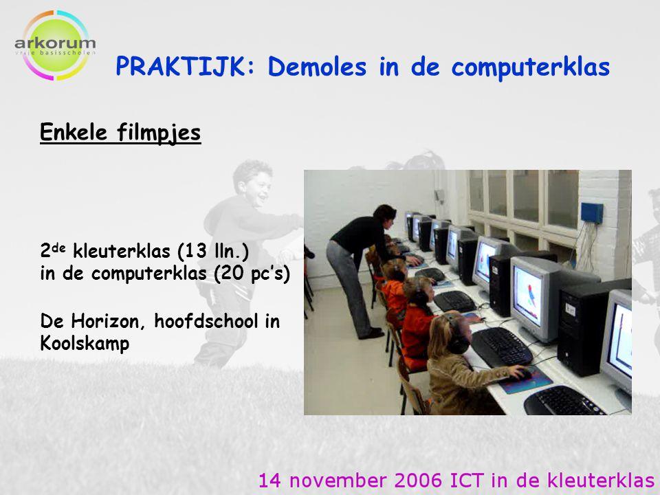PRAKTIJK: Demoles in de computerklas Enkele filmpjes 2 de kleuterklas (13 lln.) in de computerklas (20 pc's) De Horizon, hoofdschool in Koolskamp