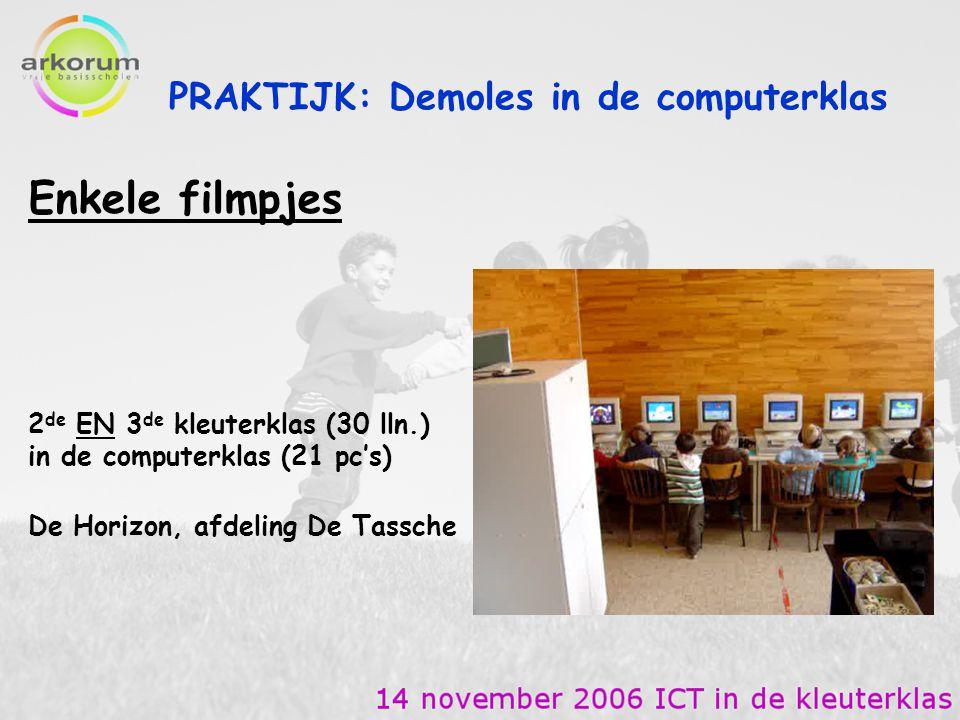 PRAKTIJK: Demoles in de computerklas Enkele filmpjes 2 de EN 3 de kleuterklas (30 lln.) in de computerklas (21 pc's) De Horizon, afdeling De Tassche