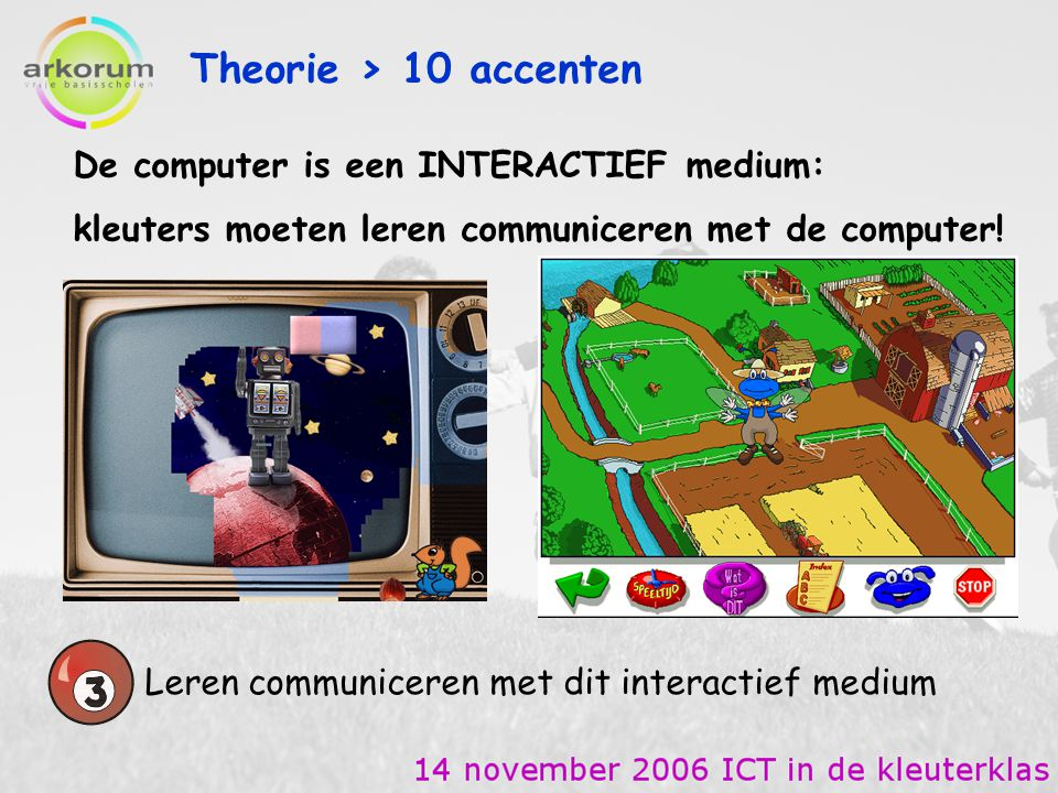 Theorie > 10 accenten Leren communiceren met dit interactief medium De computer communiceert in hoofdzaak via visuele elementen - pictogrammen - vorm van de cursor - verborgen klikpunten - … auditieve elementen - aanduiding goed en fout - hulpfiguurtje