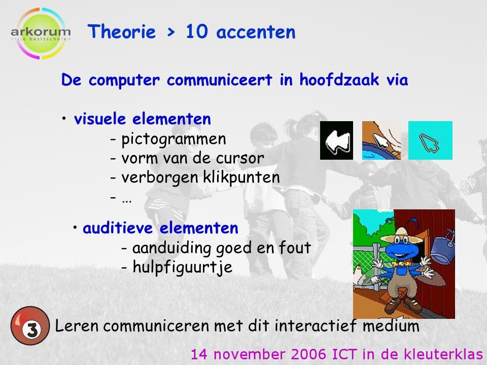 Theorie > 10 accenten Leren communiceren met dit interactief medium ZINTUIGLIJKE ONTWIKKELING - Nauwkeurig waarnemen TAAL - Auditieve boodschappen interpreteren en er gepast op reageren - Visuele boodschappen interpreteren en er gepast op reageren (pictogrammen – muiscursor) KLEINMOTORISCH BEWEGEN - Muishandelingen vlot uitvoeren (gericht bewegen, selectief aanklikken, slepen van figuren)