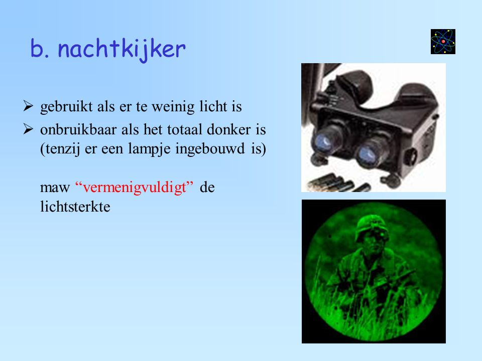 """b. nachtkijker  gebruikt als er te weinig licht is  onbruikbaar als het totaal donker is (tenzij er een lampje ingebouwd is) maw """"vermenigvuldigt"""" d"""