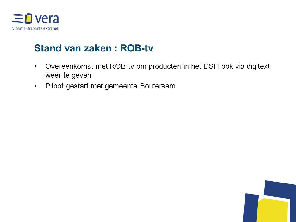Stand van zaken : ROB-tv Overeenkomst met ROB-tv om producten in het DSH ook via digitext weer te geven Piloot gestart met gemeente Boutersem
