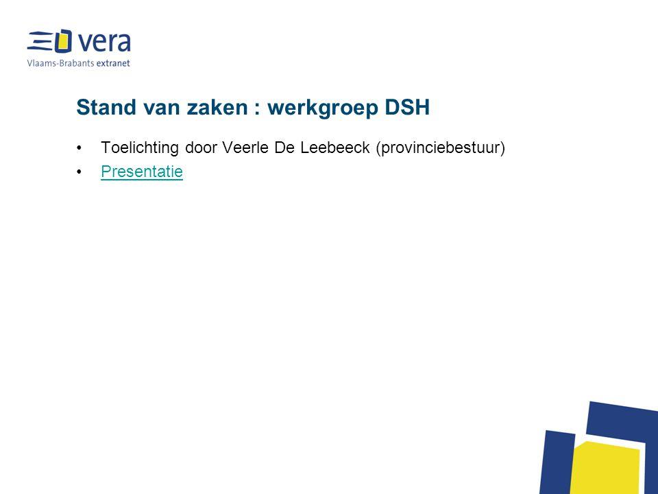 Stand van zaken : werkgroep DSH Toelichting door Veerle De Leebeeck (provinciebestuur) Presentatie
