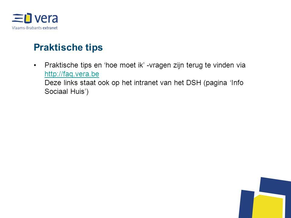 Praktische tips Praktische tips en 'hoe moet ik' -vragen zijn terug te vinden via http://faq.vera.be Deze links staat ook op het intranet van het DSH (pagina 'Info Sociaal Huis') http://faq.vera.be