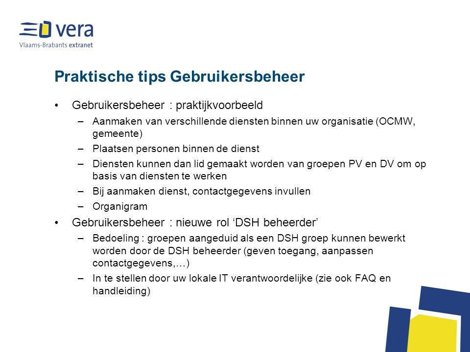 Praktische tips Gebruikersbeheer Gebruikersbeheer : praktijkvoorbeeld –Aanmaken van verschillende diensten binnen uw organisatie (OCMW, gemeente) –Plaatsen personen binnen de dienst –Diensten kunnen dan lid gemaakt worden van groepen PV en DV om op basis van diensten te werken –Bij aanmaken dienst, contactgegevens invullen –Organigram Gebruikersbeheer : nieuwe rol 'DSH beheerder' –Bedoeling : groepen aangeduid als een DSH groep kunnen bewerkt worden door de DSH beheerder (geven toegang, aanpassen contactgegevens,…) –In te stellen door uw lokale IT verantwoordelijke (zie ook FAQ en handleiding)