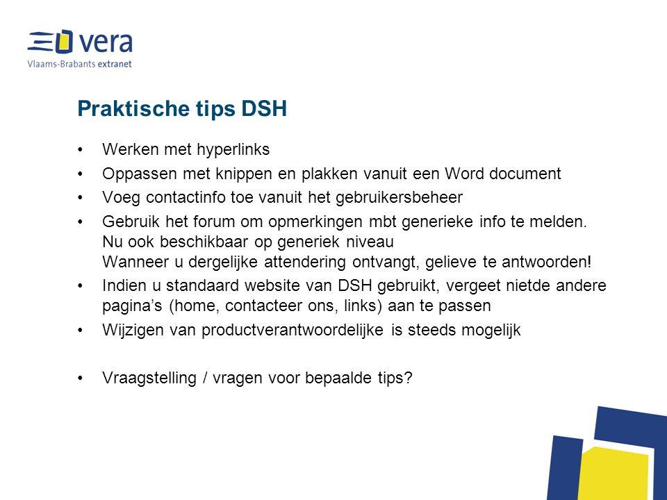 Praktische tips DSH Werken met hyperlinks Oppassen met knippen en plakken vanuit een Word document Voeg contactinfo toe vanuit het gebruikersbeheer Gebruik het forum om opmerkingen mbt generieke info te melden.