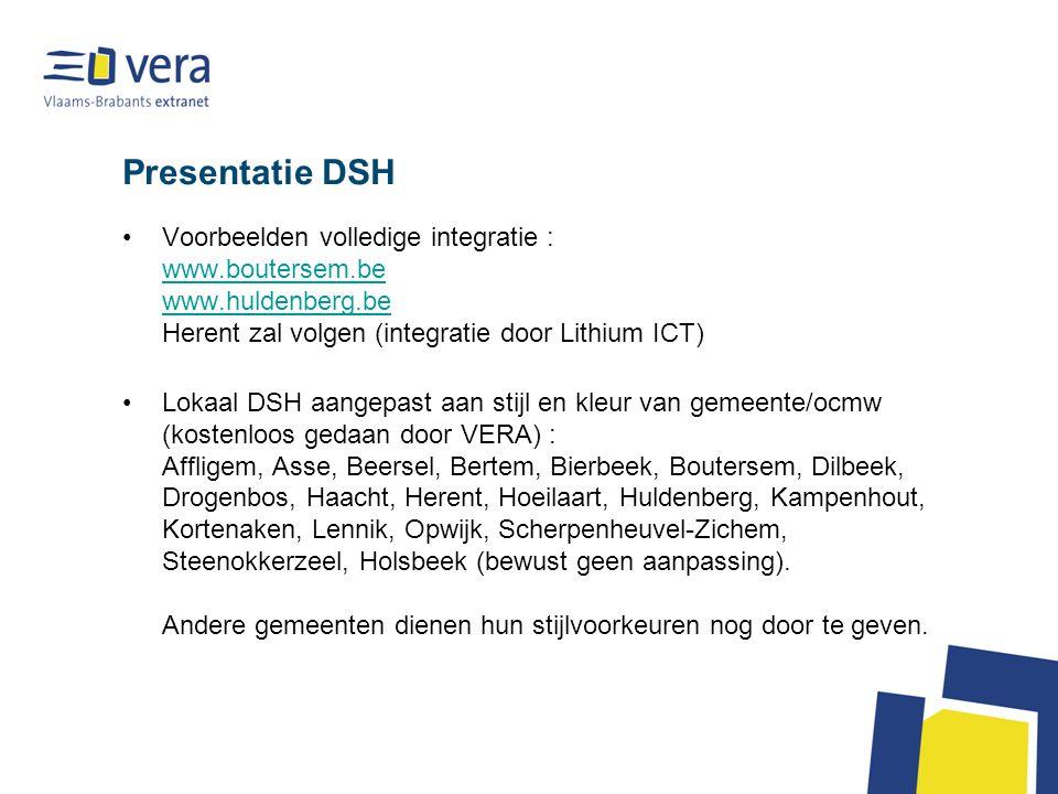 Presentatie DSH Voorbeelden volledige integratie : www.boutersem.be www.huldenberg.be Herent zal volgen (integratie door Lithium ICT) www.boutersem.be www.huldenberg.be Lokaal DSH aangepast aan stijl en kleur van gemeente/ocmw (kostenloos gedaan door VERA) : Affligem, Asse, Beersel, Bertem, Bierbeek, Boutersem, Dilbeek, Drogenbos, Haacht, Herent, Hoeilaart, Huldenberg, Kampenhout, Kortenaken, Lennik, Opwijk, Scherpenheuvel-Zichem, Steenokkerzeel, Holsbeek (bewust geen aanpassing).