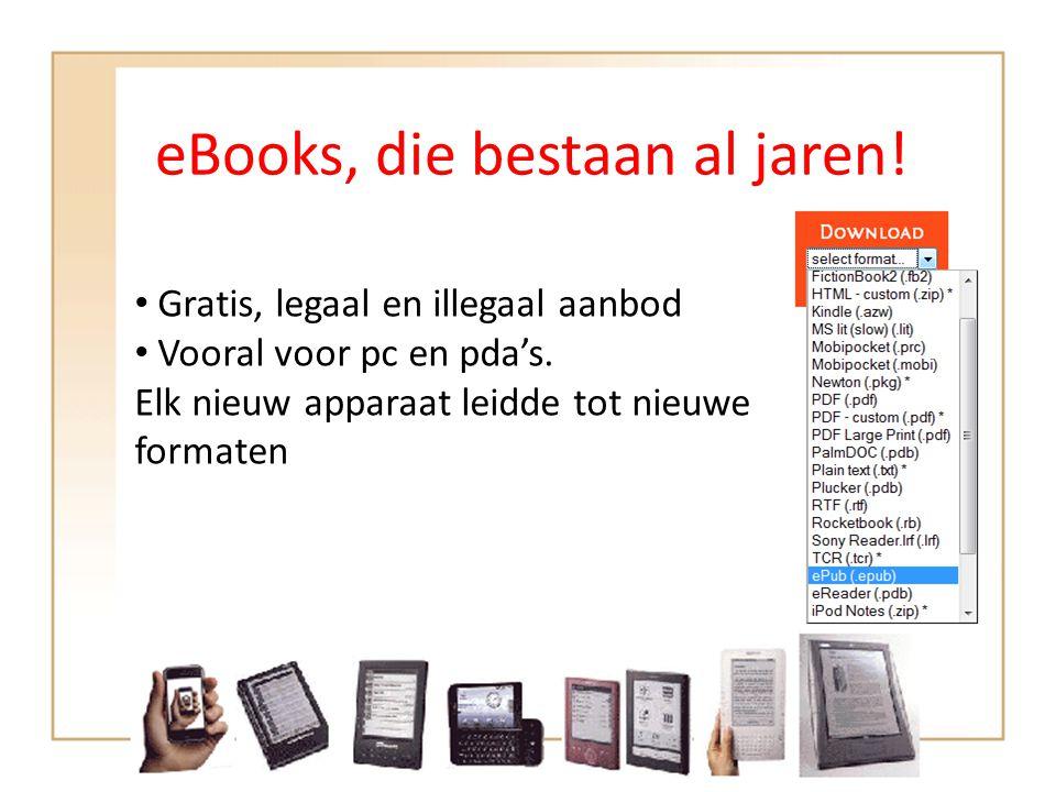 eBooks, die bestaan al jaren! • Gratis, legaal en illegaal aanbod • Vooral voor pc en pda's. Elk nieuw apparaat leidde tot nieuwe formaten