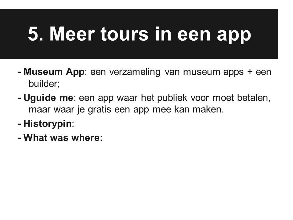5. Meer tours in een app - Museum App: een verzameling van museum apps + een builder; - Uguide me: een app waar het publiek voor moet betalen, maar wa
