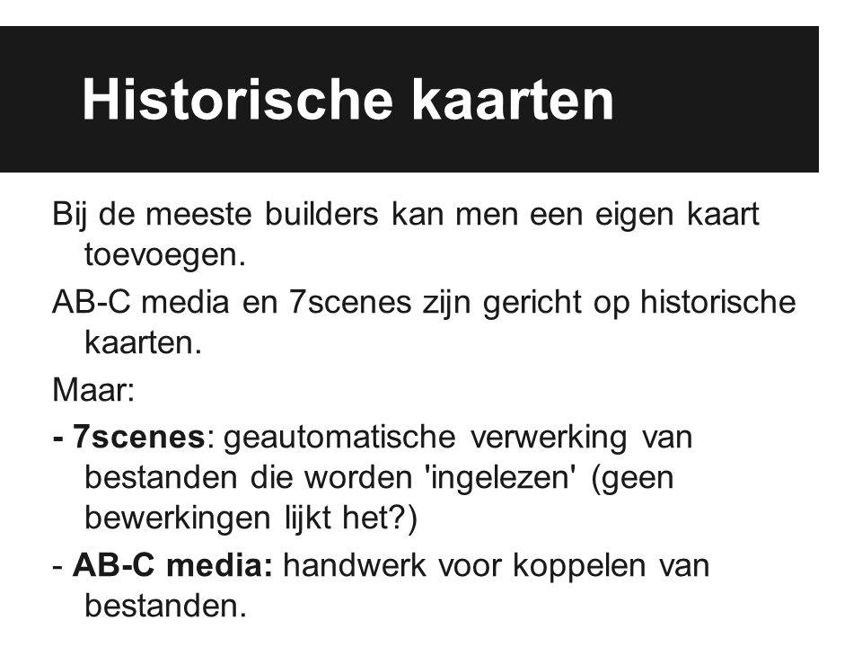 Historische kaarten Bij de meeste builders kan men een eigen kaart toevoegen. AB-C media en 7scenes zijn gericht op historische kaarten. Maar: - 7scen