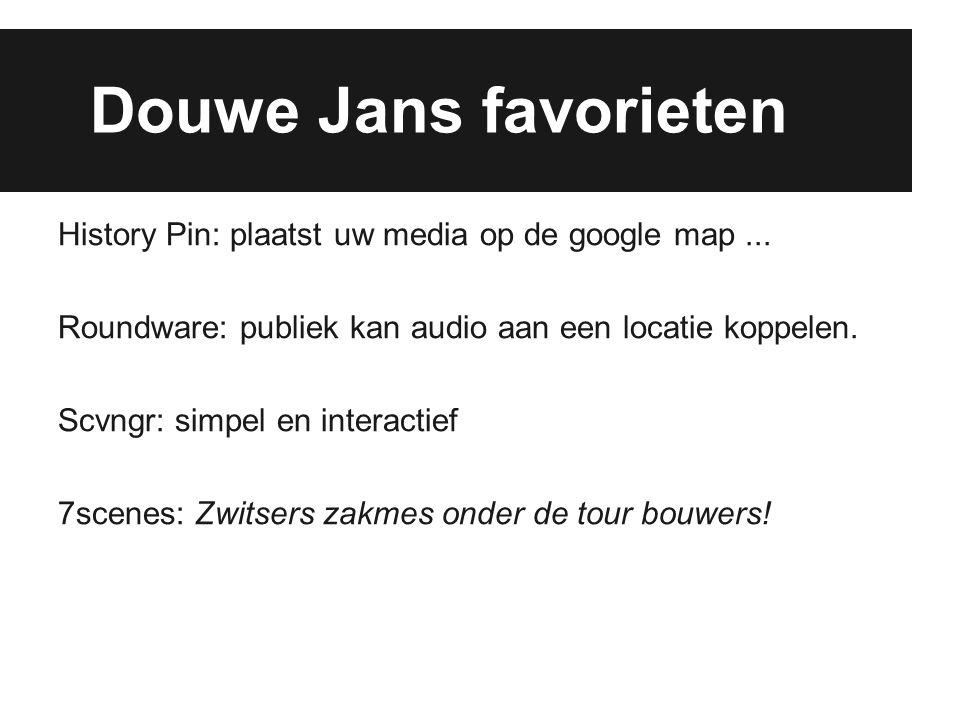 Douwe Jans favorieten History Pin: plaatst uw media op de google map... Roundware: publiek kan audio aan een locatie koppelen. Scvngr: simpel en inter