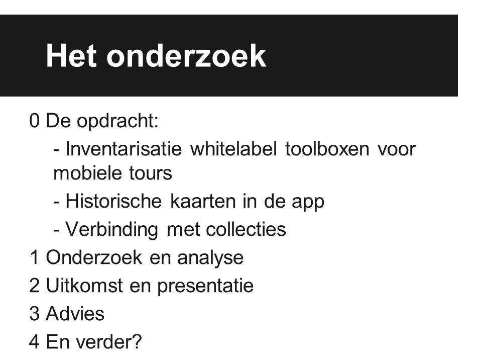 Het onderzoek 0 De opdracht: - Inventarisatie whitelabel toolboxen voor mobiele tours - Historische kaarten in de app - Verbinding met collecties 1 On