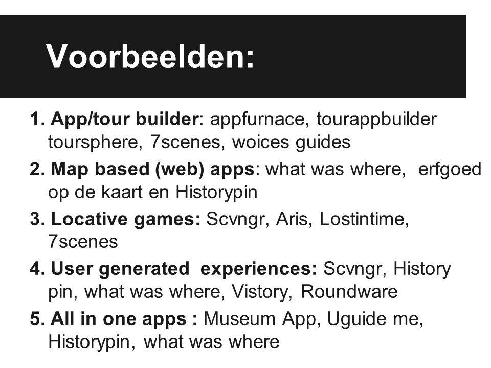 Voorbeelden: 1. App/tour builder: appfurnace, tourappbuilder toursphere, 7scenes, woices guides 2. Map based (web) apps: what was where, erfgoed op de