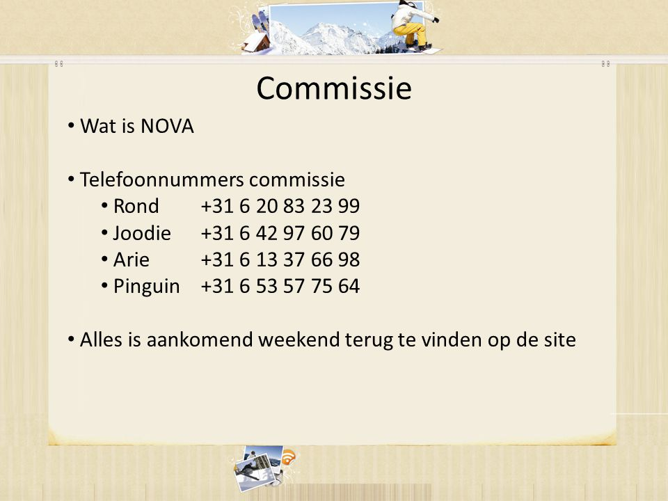 Commissie • Wat is NOVA • Telefoonnummers commissie • Rond+31 6 20 83 23 99 • Joodie+31 6 42 97 60 79 • Arie+31 6 13 37 66 98 • Pinguin+31 6 53 57 75 64 • Alles is aankomend weekend terug te vinden op de site