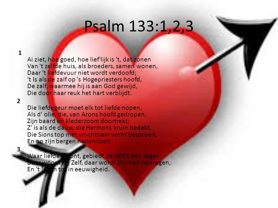 Psalm 133:1,2,3 1 Ai ziet, hoe goed, hoe lief lijk is t, dat zonen Van t zelfde huis, als broeders, samen wonen, Daar t liefdevuur niet wordt verdoofd; t Is als de zalf op s Hogepriesters hoofd, De zalf, waarmee hij is aan God gewijd, Die door haar reuk het hart verblijdt.