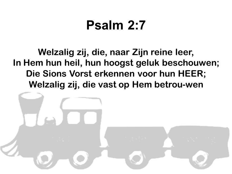 Psalm 2:7 Welzalig zij, die, naar Zijn reine leer, In Hem hun heil, hun hoogst geluk beschouwen; Die Sions Vorst erkennen voor hun HEER; Welzalig zij, die vast op Hem betrou-wen