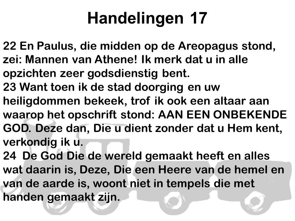 Handelingen 17 22 En Paulus, die midden op de Areopagus stond, zei: Mannen van Athene! Ik merk dat u in alle opzichten zeer godsdienstig bent. 23 Want